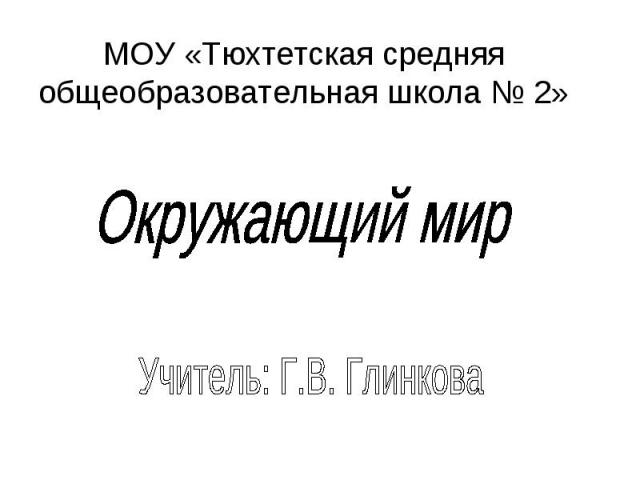 МОУ «Тюхтетская средняя общеобразовательная школа № 2» Окружающий мир Учитель: Г.В. Глинкова
