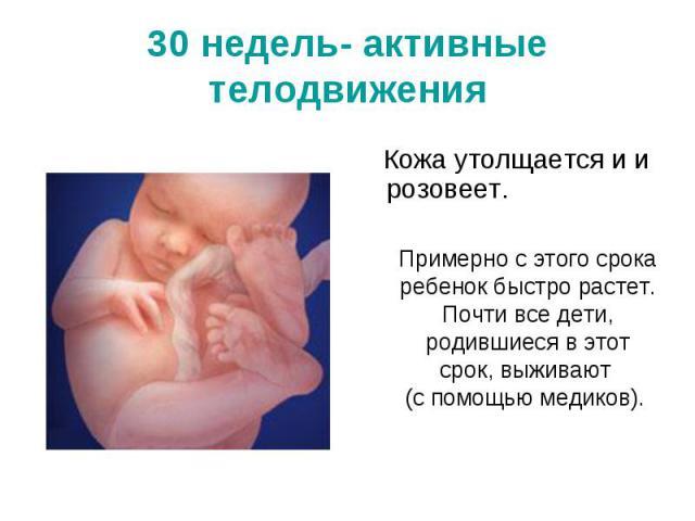 30 недель- активные телодвиженияПримерно с этого срока ребенок быстро растет. Почти все дети, родившиеся в этот срок, выживают (с помощью медиков).