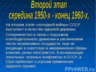 Второй этапсередина 1950-х - конец 1960-х.На втором этапе «холодной войны» СССР