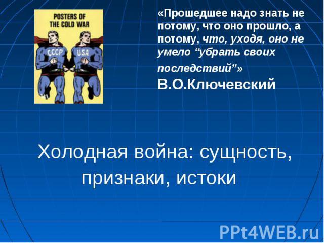 """«Прошедшее надо знать не потому, что оно прошло, а потому, что, уходя, оно не умело """"убрать своих последствий""""» В.О.Ключевский Холодная война: сущность, признаки, истоки"""