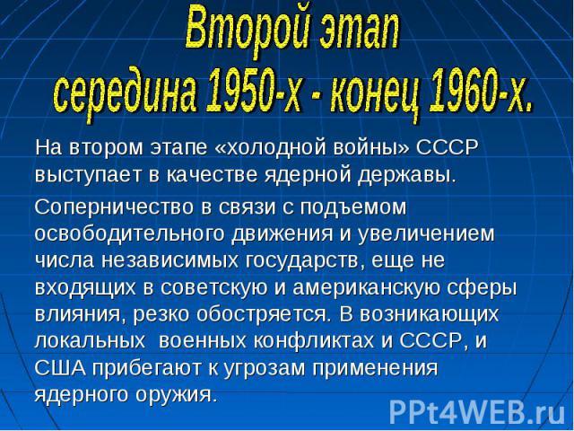 Второй этапсередина 1950-х - конец 1960-х.На втором этапе «холодной войны» СССР выступает в качестве ядерной державы. Соперничество в связи с подъемом освободительного движения и увеличением числа независимых государств, еще не входящих в советскую …