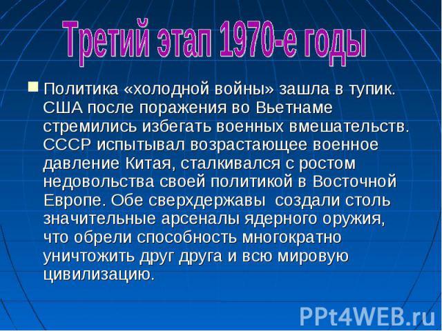 Третий этап 1970-е годыПолитика «холодной войны» зашла в тупик. США после поражения во Вьетнаме стремились избегать военных вмешательств. СССР испытывал возрастающее военное давление Китая, сталкивался с ростом недовольства своей политикой в Восточн…