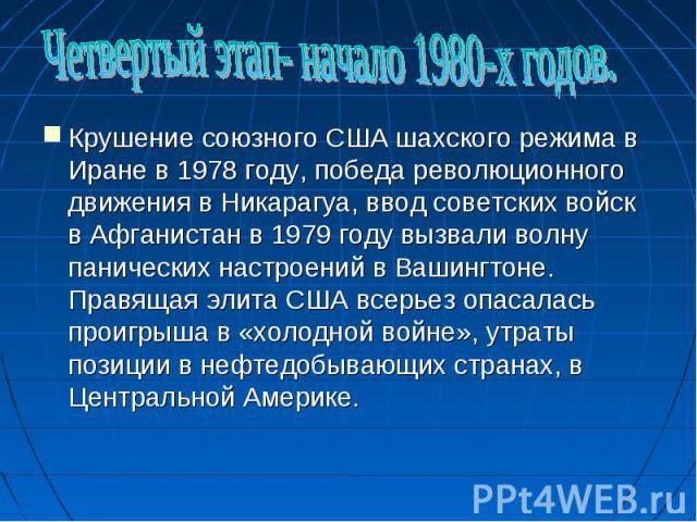 Четвертый этап- начало 1980-х годов.Крушение союзного США шахского режима в Иране в 1978 году, победа революционного движения в Никарагуа, ввод советских войск в Афганистан в 1979 году вызвали волну панических настроений в Вашингтоне. Правящая элита…