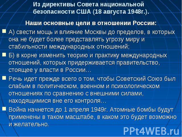 Из директивы Совета национальной безопасности США (18 августа 1948г.).Наши основные цели в отношении России:А) свести мощь и влияние Москвы до пределов, в которых она не будет более представлять угрозу миру и стабильности международных отношений;Б) …