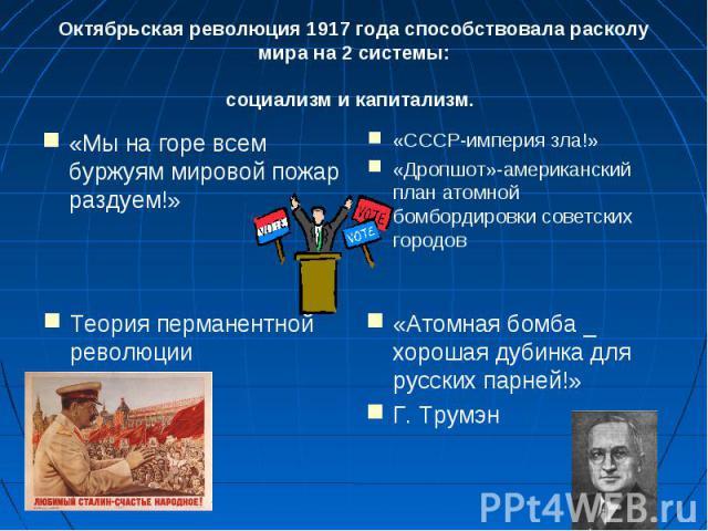 Октябрьская революция 1917 года способствовала расколу мира на 2 системы: социализм и капитализм. «Мы на горе всем буржуям мировой пожар раздуем!»«СССР-империя зла!»«Дропшот»-американский план атомной бомбордировки советских городовТеория перманентн…