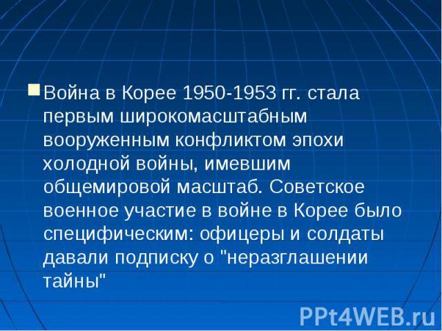 Война в Корее 1950-1953 гг. стала первым широкомасштабным вооруженным конфликтом эпохи холодной войны, имевшим общемировой масштаб. Советское военное участие в войне в Корее было специфическим: офицеры и солдаты давали подписку о