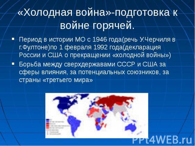 «Холодная война»-подготовка к войне горячей.Период в истории МО с 1946 года(речь У.Черчиля в г.Фултоне)по 1 февраля 1992 года(декларация России и США о прекращении «холодной войны»)Борьба между сверхдержавами СССР и США за сферы влияния, за потенциа…