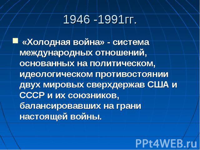 1946 -1991гг. «Холодная война» - система международных отношений, основанных на политическом, идеологическом противостоянии двух мировых сверхдержав США и СССР и их союзников, балансировавших на грани настоящей войны.