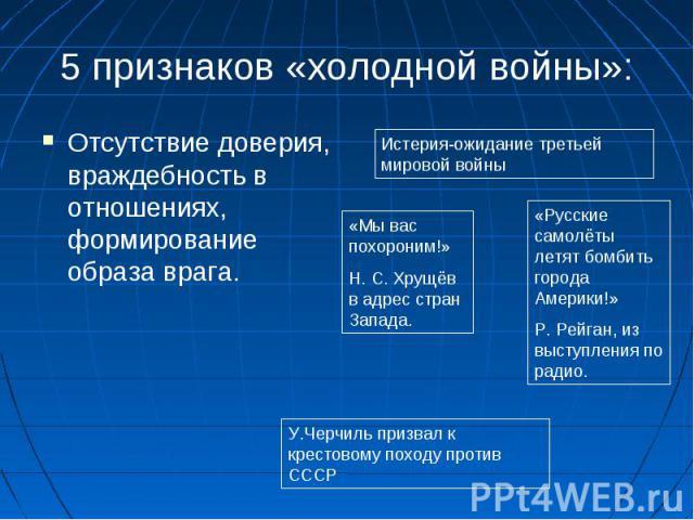 5 признаков «холодной войны»:Отсутствие доверия, враждебность в отношениях, формирование образа врага.