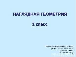 Наглядная геометрия 1 класс Автор: Шишкалова Нина Петровна учитель начальных кла