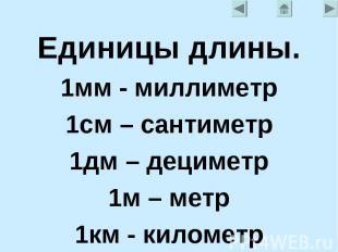 Единицы длины.1мм - миллиметр1см – сантиметр1дм – дециметр1м – метр1км - километ