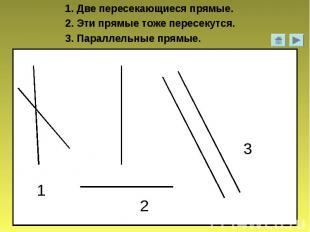 1. Две пересекающиеся прямые.2. Эти прямые тоже пересекутся.3. Параллельные прям