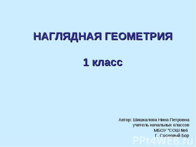Наглядная геометрия 1 класс Автор: Шишкалова Нина Петровна учитель начальных классов МБОУ