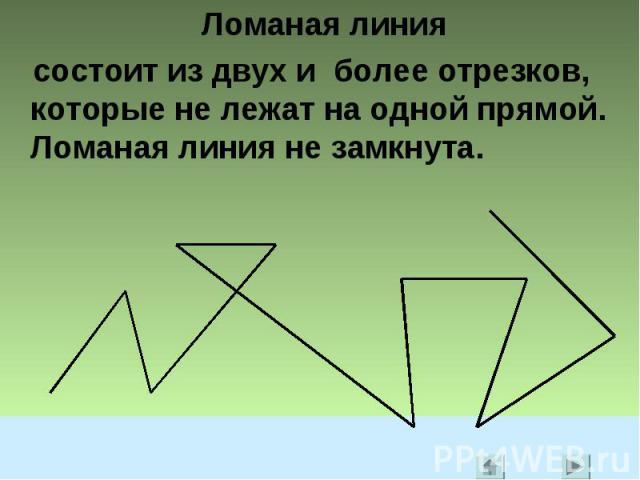 Ломаная линия состоит из двух и более отрезков, которые не лежат на одной прямой. Ломаная линия не замкнута.