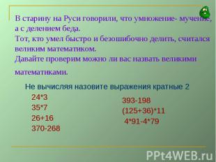 В старину на Руси говорили, что умножение- мучение, а с делением беда.Тот, кто у