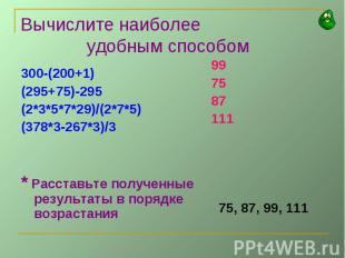 Вычислите наиболее удобным способом300-(200+1)(295+75)-295(2*3*5*7*29)/(2*7*5)(3