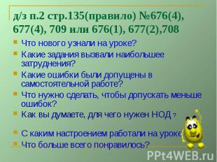 д/з п.2 стр.135(правило) №676(4), 677(4), 709 или 676(1), 677(2),708Что нового у