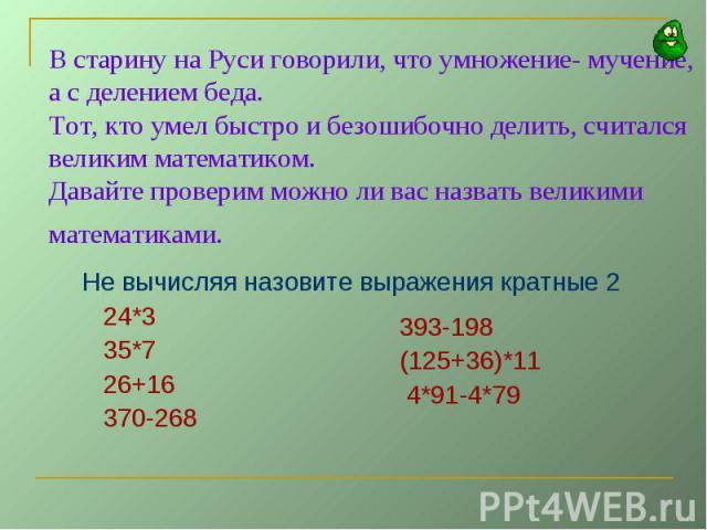 В старину на Руси говорили, что умножение- мучение, а с делением беда.Тот, кто умел быстро и безошибочно делить, считался великим математиком.Давайте проверим можно ли вас назвать великими математиками. Не вычисляя назовите выражения кратные 2 24*3 …