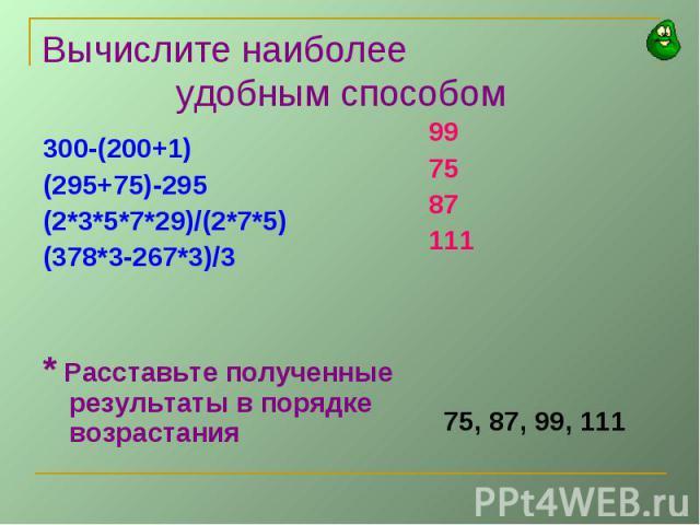 Вычислите наиболее удобным способом300-(200+1)(295+75)-295(2*3*5*7*29)/(2*7*5)(378*3-267*3)/3* Расставьте полученные результаты в порядке возрастания