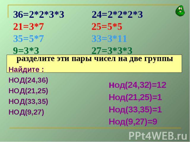 разделите эти пары чисел на две группыНайдите :НОД(24,36)НОД(21,25)НОД(33,35)НОД(9,27)