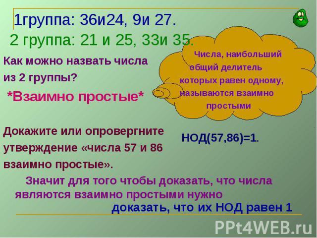 1группа: 36и24, 9и 27.2 группа: 21 и 25, 33и 35. Числа, наибольший общий делитель которых равен одному, называются взаимно простыми НОД(57,86)=1.доказать, что их НОД равен 1Как можно назвать числаиз 2 группы? *Взаимно простые*Докажите или опровергни…
