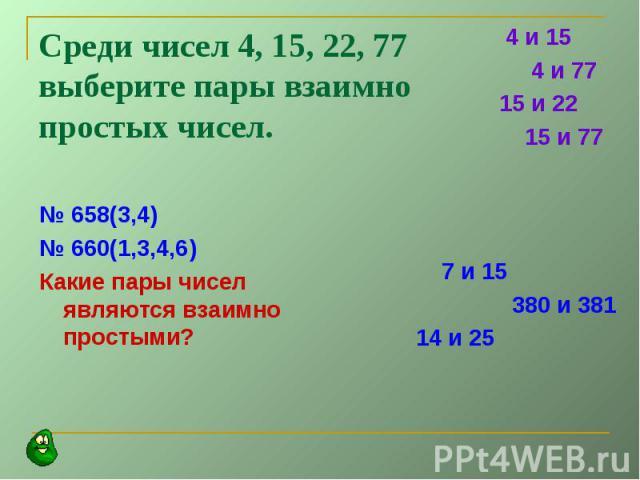 Среди чисел 4, 15, 22, 77 выберите пары взаимно простых чисел.№ 658(3,4)№ 660(1,3,4,6)Какие пары чисел являются взаимно простыми?
