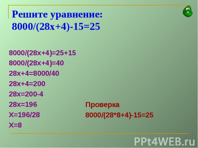 Решите уравнение:8000/(28х+4)-15=258000/(28х+4)=25+158000/(28х+4)=4028х+4=8000/4028х+4=20028х=200-428х=196Х=196/28Х=8