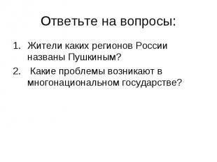 Ответьте на вопросы:Жители каких регионов России названы Пушкиным? Какие проблем