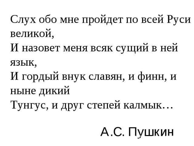 Слух обо мне пройдет по всей Руси великой,И назовет меня всяк сущий в ней язык,И гордый внук славян, и финн, и ныне дикийТунгус, и друг степей калмык…