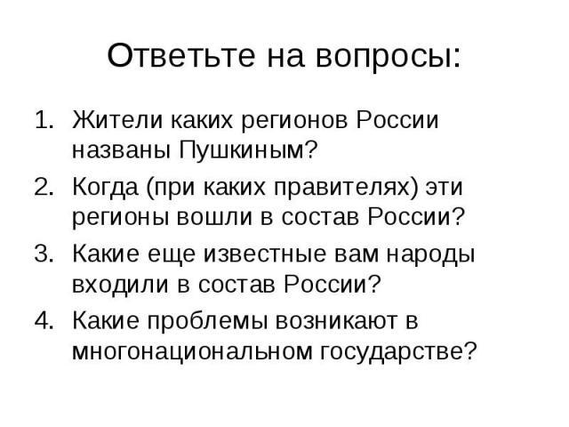 Ответьте на вопросы:Жители каких регионов России названы Пушкиным? Когда (при каких правителях) эти регионы вошли в состав России?Какие еще известные вам народы входили в состав России?Какие проблемы возникают в многонациональном государстве?