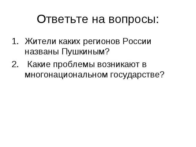 Ответьте на вопросы:Жители каких регионов России названы Пушкиным? Какие проблемы возникают в многонациональном государстве?