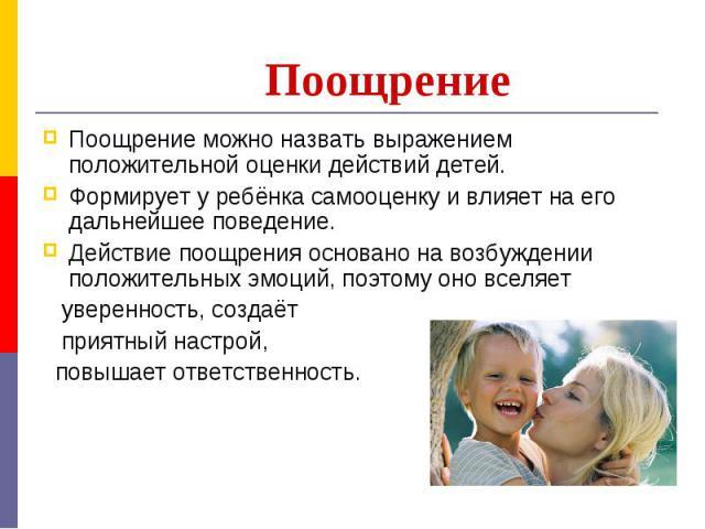 ПоощрениеПоощрение можно назвать выражением положительной оценки действий детей. Формирует у ребёнка самооценку и влияет на его дальнейшее поведение.Действие поощрения основано на возбуждении положительных эмоций, поэтому оно вселяет уверенность, со…