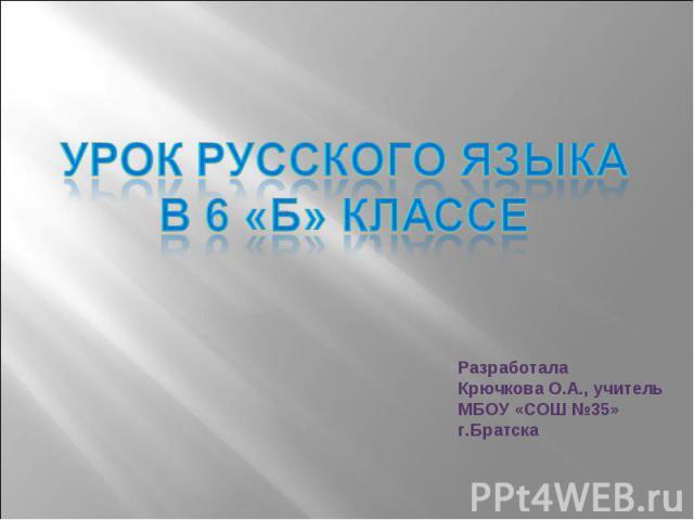 Урок русского языка в 6 «Б» классе Разработала Крючкова О.А., учитель МБОУ «СОШ №35»г.Братска