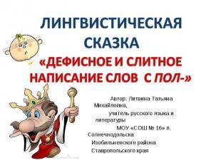 ЛИНГВИСТИЧЕСКАЯ СКАЗКА Дефисное и слитное написание слов с пол- Автор: Литвина Т