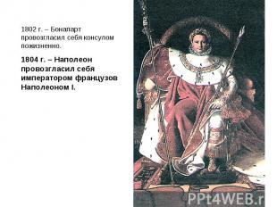 1802 г. – Бонапарт провозгласил себя консулом пожизненно.1804 г. – Наполеон пров