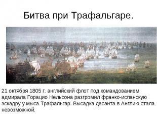 Битва при Трафальгаре. 21 октября 1805 г. английский флот под командованием адми