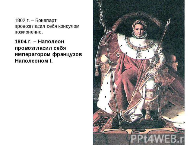 1802 г. – Бонапарт провозгласил себя консулом пожизненно.1804 г. – Наполеон провозгласил себя императором французов Наполеоном I.