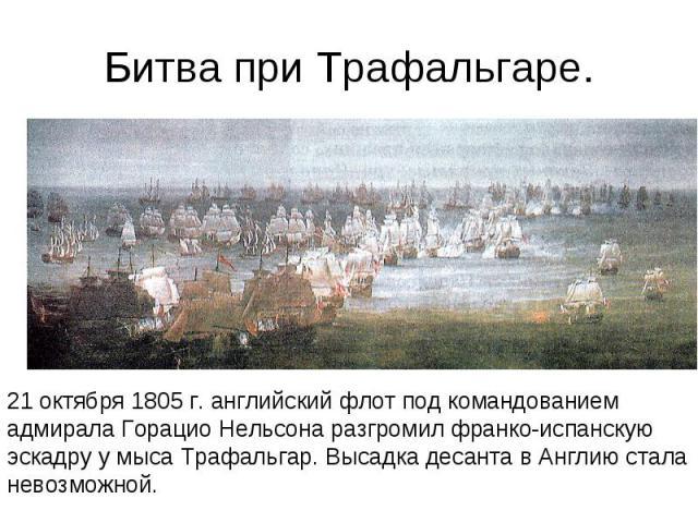 Битва при Трафальгаре. 21 октября 1805 г. английский флот под командованием адмирала Горацио Нельсона разгромил франко-испанскую эскадру у мыса Трафальгар. Высадка десанта в Англию стала невозможной.