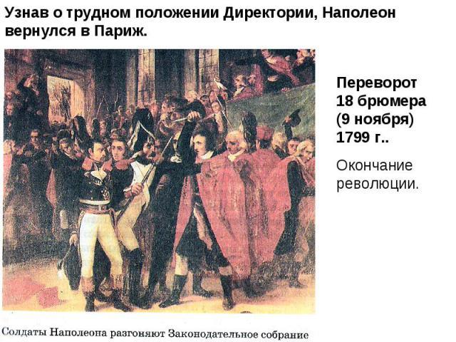 Узнав о трудном положении Директории, Наполеон вернулся в Париж.Переворот 18 брюмера (9 ноября) 1799 г..Окончание революции.