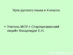 Урок русского языка в 4 классе. Учитель МОУ « Старокупавинский лицей» Концелидзе