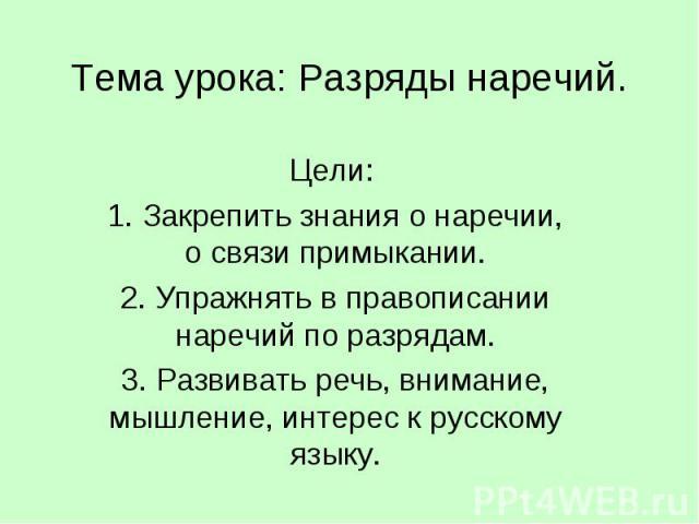 Тема урока: Разряды наречий. Цели: 1. Закрепить знания о наречии, о связи примыкании.2. Упражнять в правописании наречий по разрядам.3. Развивать речь, внимание, мышление, интерес к русскому языку.