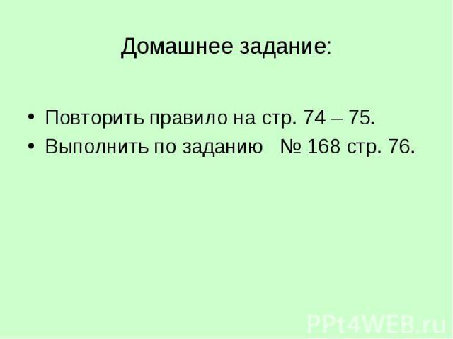 Домашнее задание:Повторить правило на стр. 74 – 75.Выполнить по заданию № 168 стр. 76.