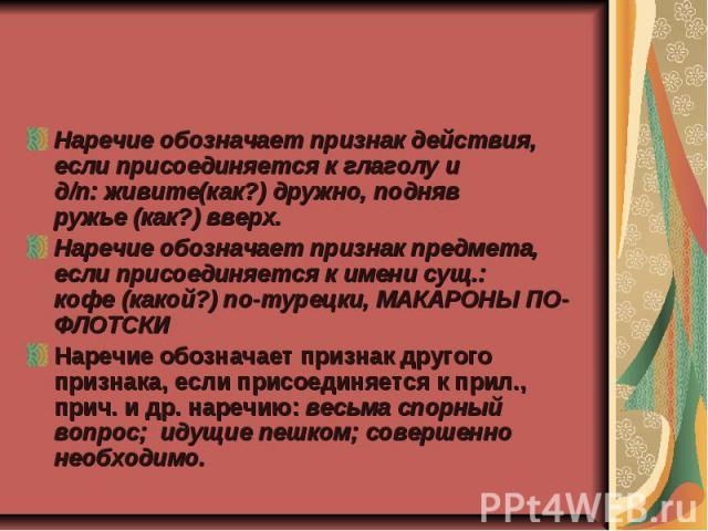 Наречие обозначает признак действия, если присоединяется к глаголу и д/п:живите(как?)дружно, подняв ружье(как?)вверх.Наречие обозначает признак предмета, если присоединяется к имени сущ.: кофе(какой?)по-турецки, МАКАРОНЫ ПО-ФЛОТСКИНаречие обоз…