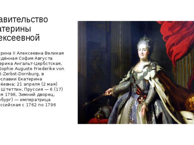 Правительство Екатерины Алексеевной Екатерина II Алексеевна Великая (урождённая София Августа Фредерика Ангальт-Цербстская, нем. Sophie Auguste Friederike von Anhalt-Zerbst-Dornburg, в православии Екатерина Алексе евна; 21 апреля (2 мая) 1729, Штетт…