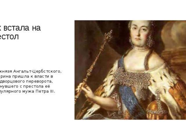 Как встала на престол Дочь князя Ангальт-Цербстского, Екатерина пришла к власти в ходе дворцового переворота, свергнувшего с престола её непопулярного мужа Петра III.