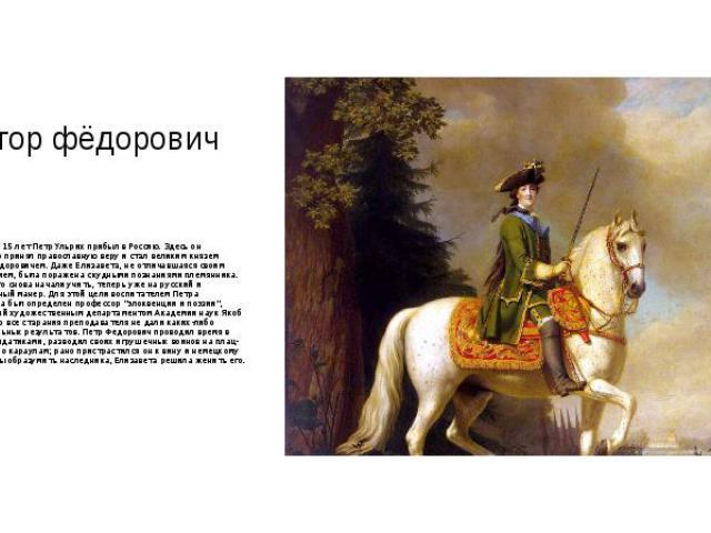 Пётор фёдорович В возрасте 15 лет Петр Ульрих прибыл в Россию. Здесь он формально принял православную веру и стал великим князем Петром Федоровичем. Даже Елизавета, не отличавшаяся своим образованием, была поражена скудными познаниями племянника. По…
