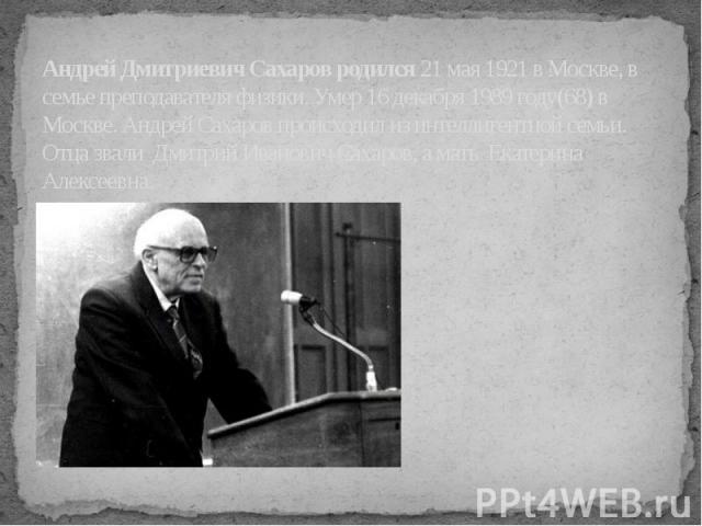 Андрей Дмитриевич Сахаров родился 21 мая 1921 в Москве, в семье преподавателя физики. Умер 16 декабря 1989 году(68) в Москве. Андрей Сахаров происходил из интеллигентной семьи. Отца звали Дмитрий Иванович Сахаров, а мать Екатерина Алексеевна.
