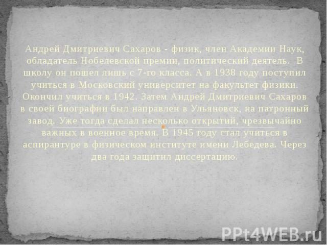 Андрей Дмитриевич Сахаров- физик, член Академии Наук, обладатель Нобелевской премии, политический деятель. В школу он пошел лишь с 7-го класса. А в 1938 году поступил учиться в Московский университет на факультет физики. Окончил учиться …