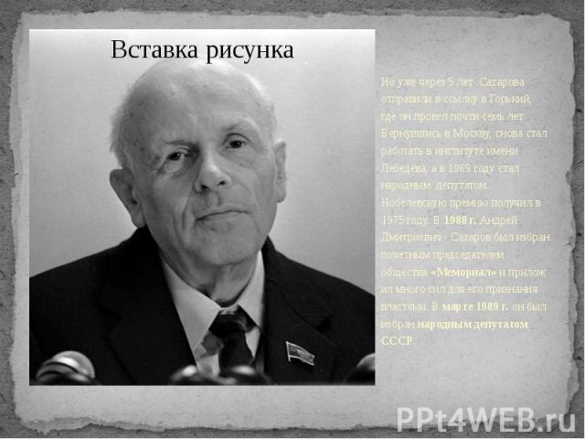 Но уже через 5 лет Сахарова отправили в ссылку в Горький, где он провел почти семь лет. Вернувшись в Москву, снова стал работать в институте имени Лебедева, а в 1989 году стал народным депутатом. Нобелевскую премию получил в 1975 году. В…