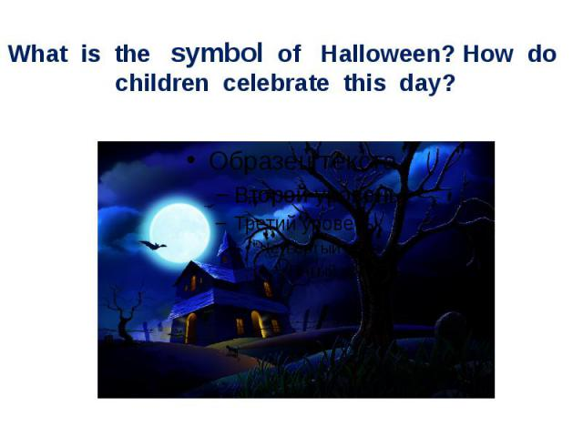 What is the symbol of Halloween? How do children celebrate this day?